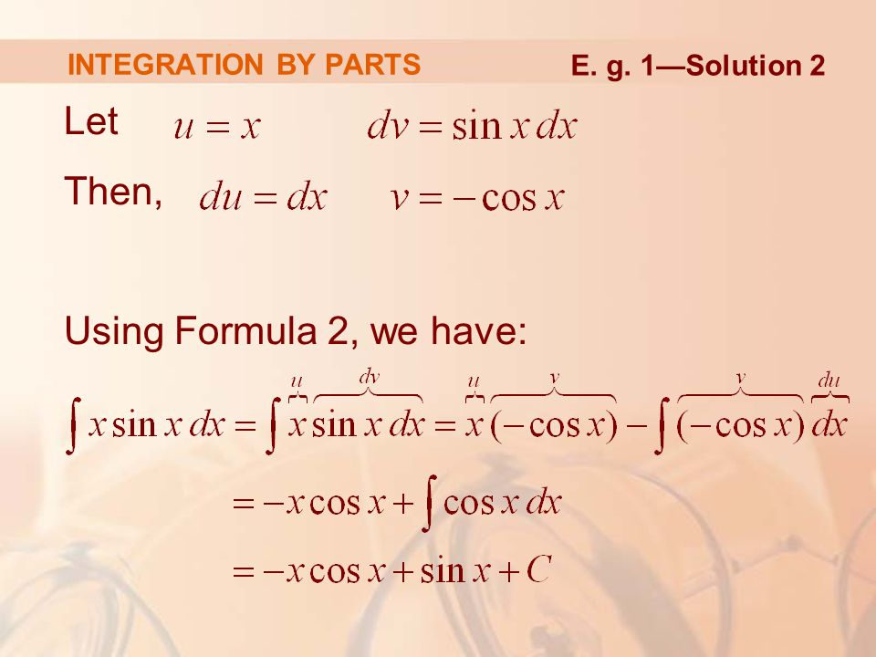 Let Then, Using Formula 2, we have: INTEGRATION BY PARTS