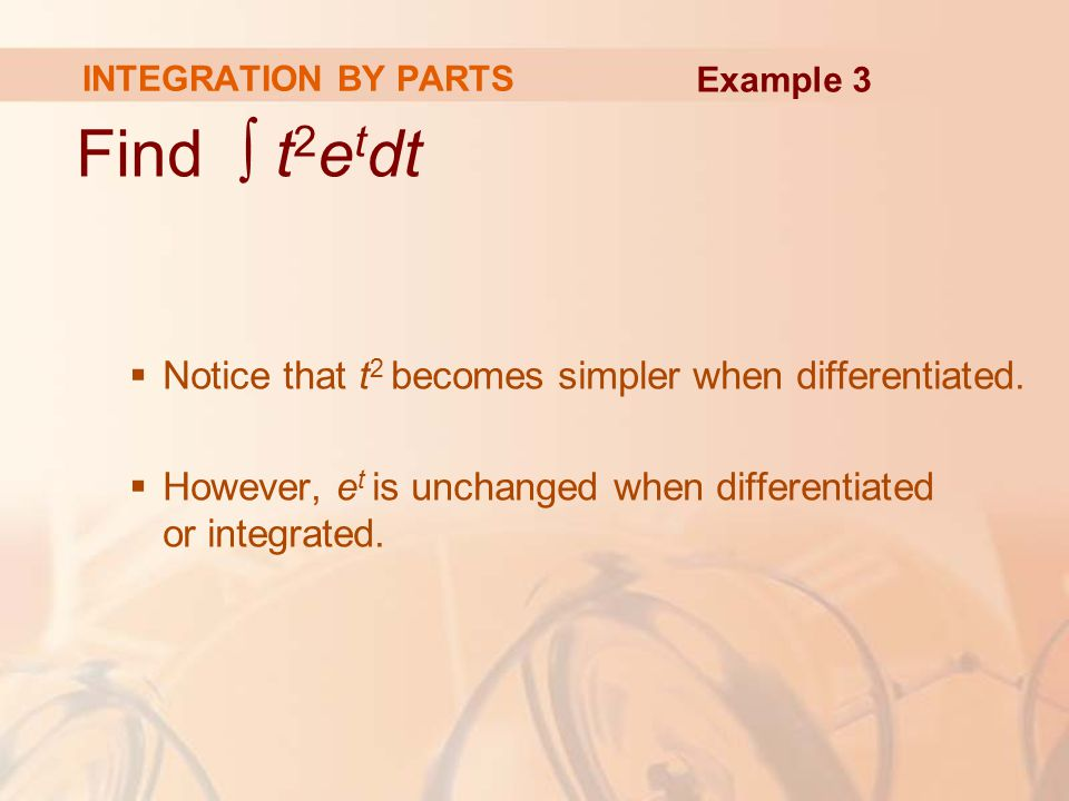 Find ∫ t2etdt Notice that t2 becomes simpler when differentiated.