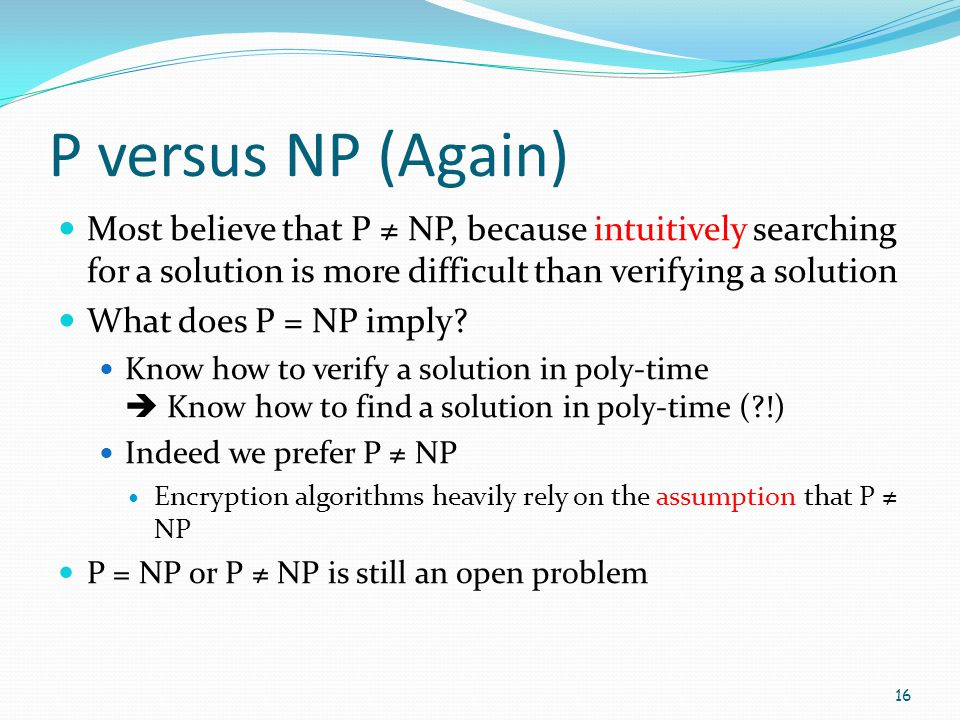 P versus NP (Again) Most believe that P ≠ NP, because intuitively searching for a solution is more difficult than verifying a solution.