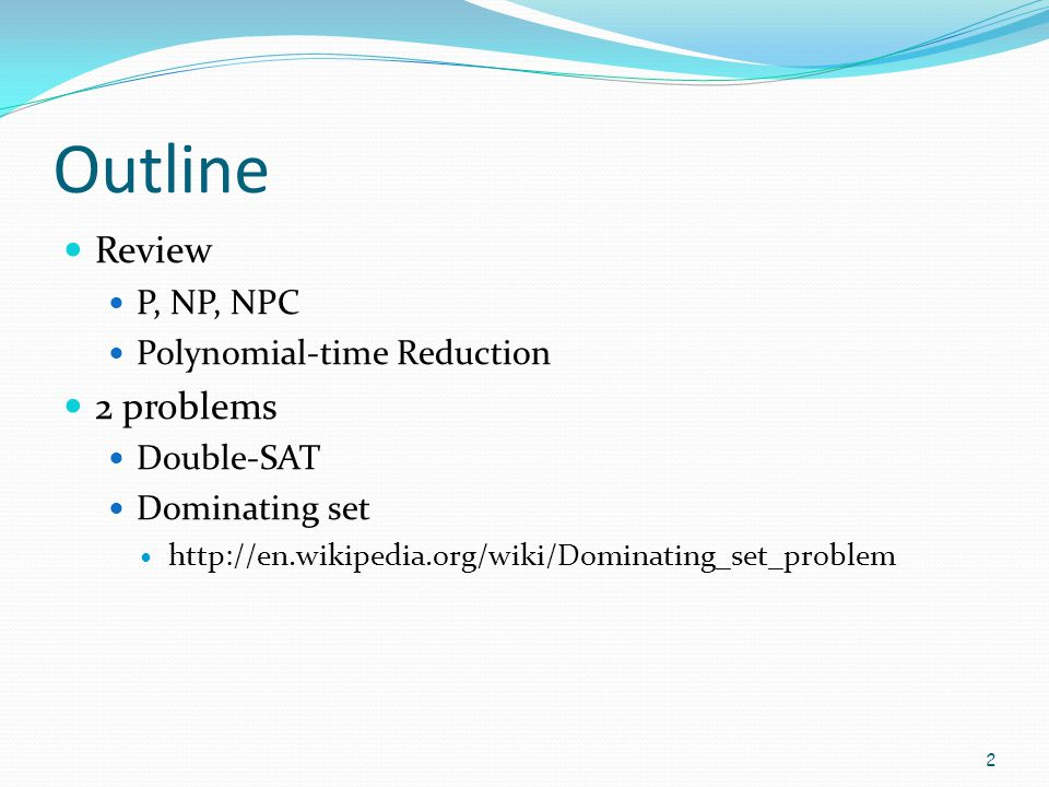 Outline Review 2 problems P, NP, NPC Polynomial-time Reduction