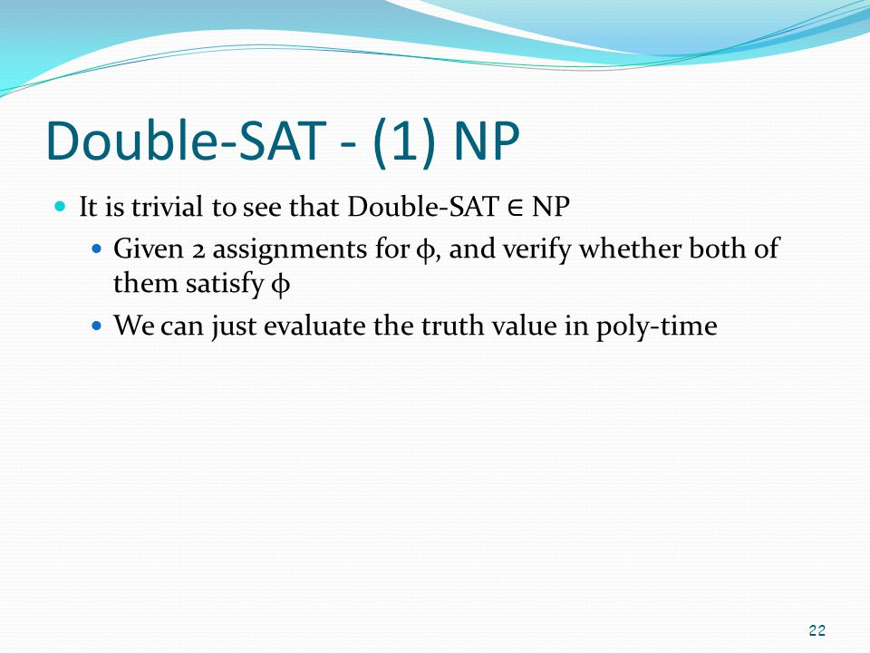Double-SAT - (1) NP It is trivial to see that Double-SAT ∈ NP