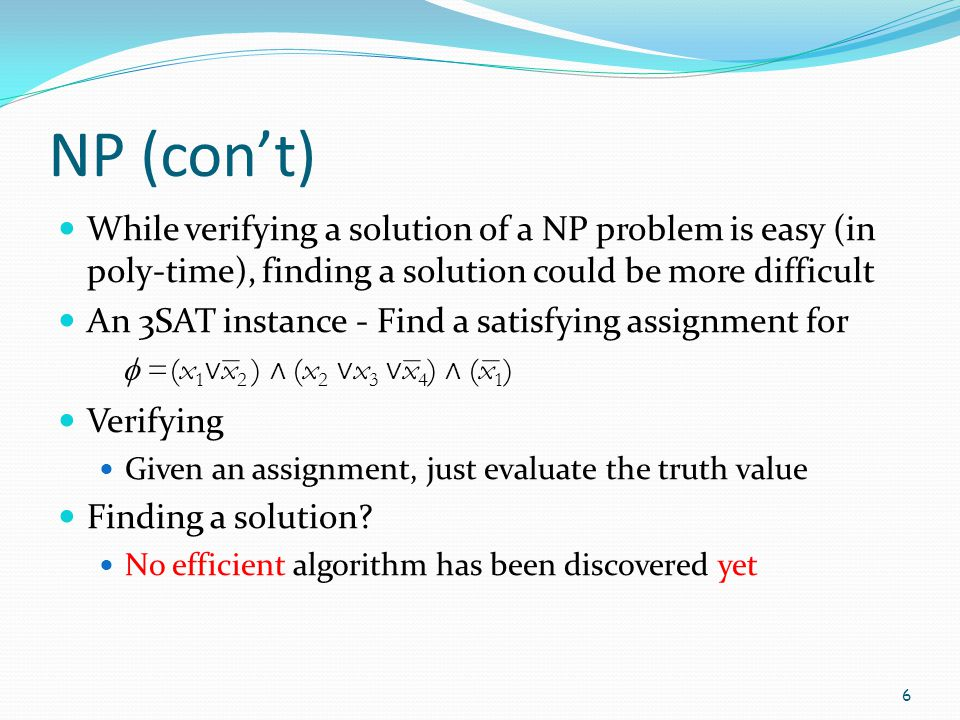 NP (con't) While verifying a solution of a NP problem is easy (in poly-time), finding a solution could be more difficult.