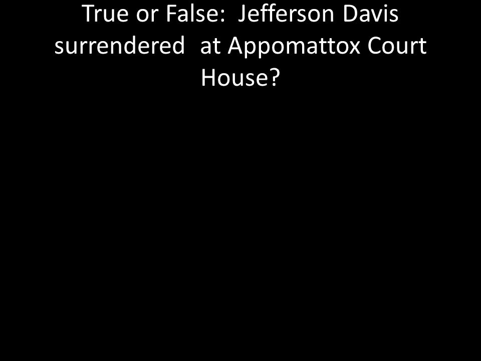 True or False: Jefferson Davis surrendered at Appomattox Court House