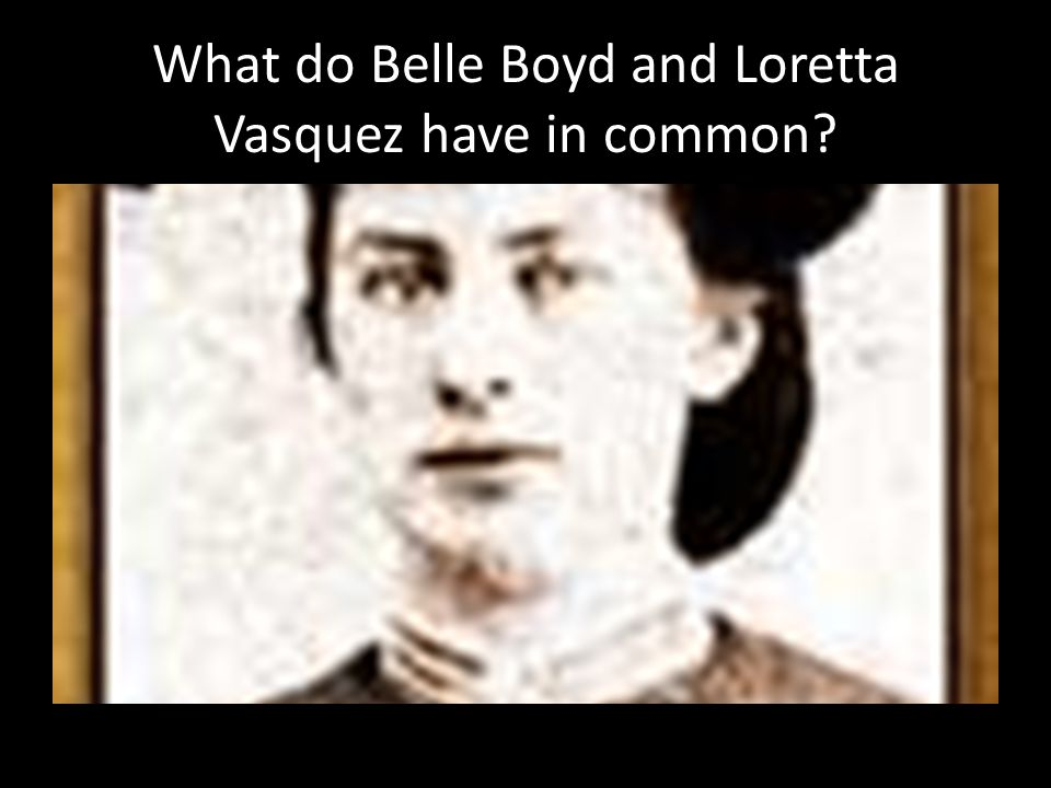 What do Belle Boyd and Loretta Vasquez have in common