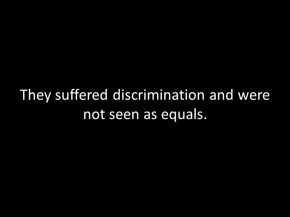 They suffered discrimination and were not seen as equals.