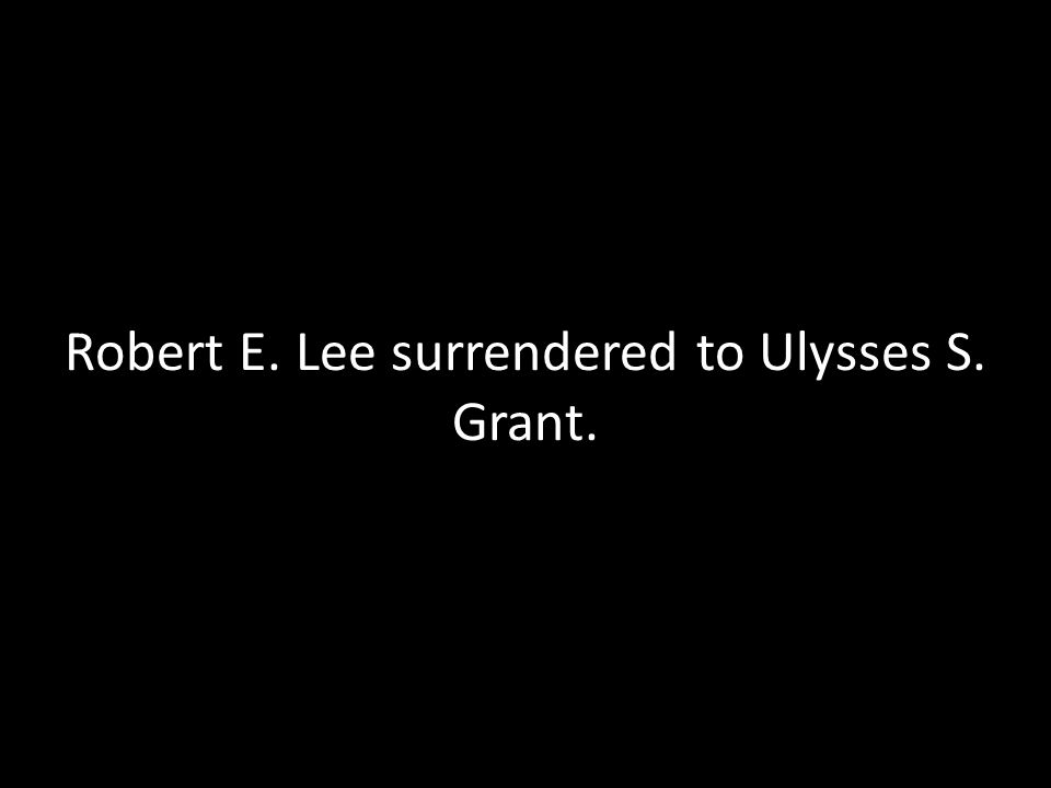 Robert E. Lee surrendered to Ulysses S. Grant.