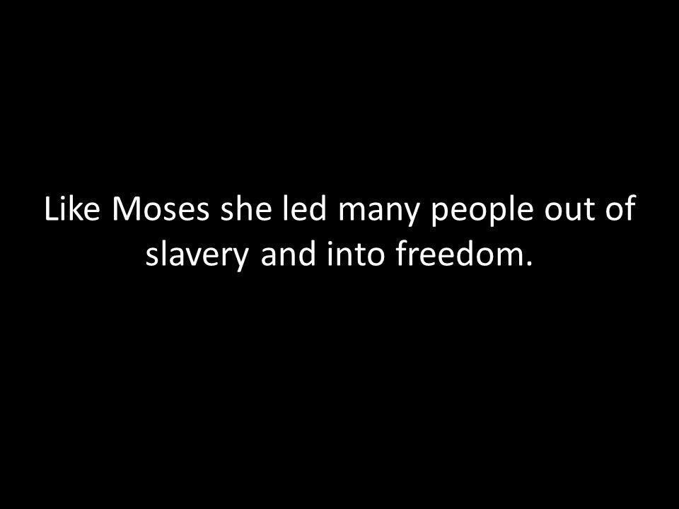 Like Moses she led many people out of slavery and into freedom.