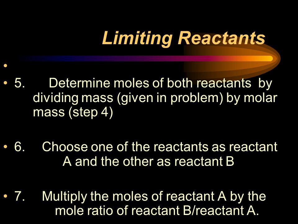 Limiting Reactants 5. Determine moles of both reactants by dividing mass (given in problem) by molar mass (step 4)