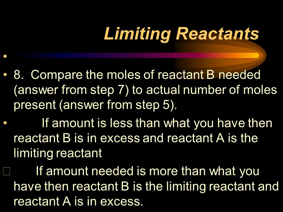 Limiting Reactants 8. Compare the moles of reactant B needed (answer from step 7) to actual number of moles present (answer from step 5).