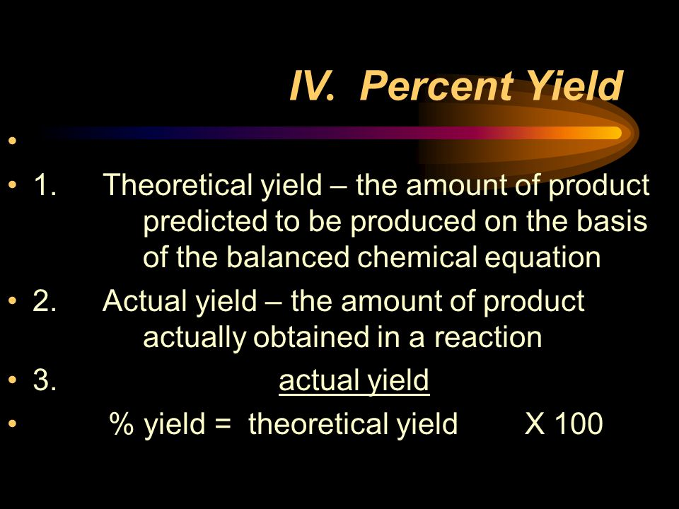 IV. Percent Yield 1. Theoretical yield – the amount of product predicted to be produced on the basis of the balanced chemical equation.