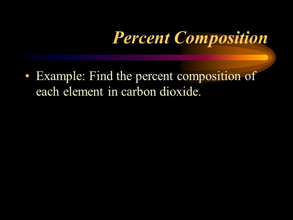 Percent Composition Example: Find the percent composition of each element in carbon dioxide.