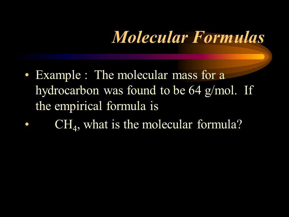 Molecular Formulas Example : The molecular mass for a hydrocarbon was found to be 64 g/mol. If the empirical formula is.