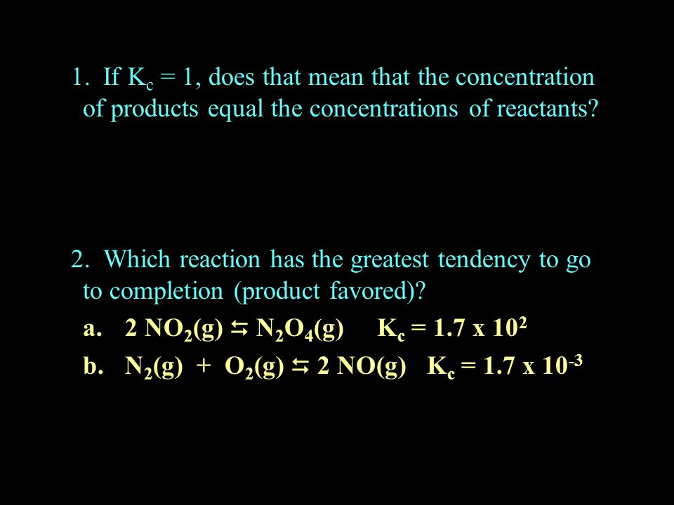 1. If Kc = 1, does that mean that the concentration of products equal the concentrations of reactants