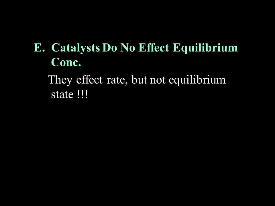 E. Catalysts Do No Effect Equilibrium Conc.