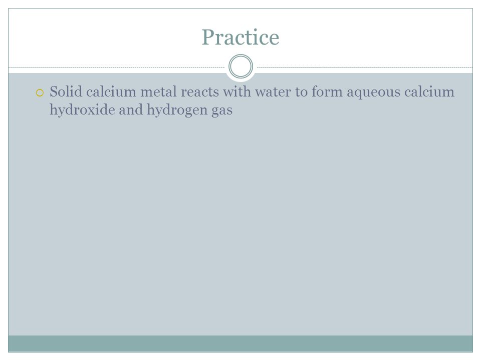 Practice Solid calcium metal reacts with water to form aqueous calcium hydroxide and hydrogen gas
