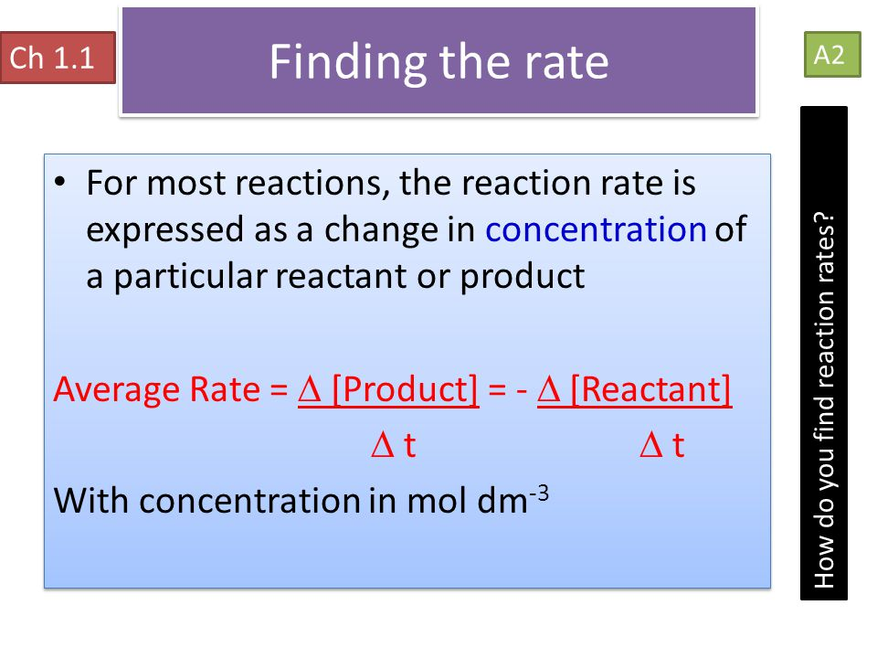 Finding the rate Ch 1.1. A2. For most reactions, the reaction rate is expressed as a change in concentration of a particular reactant or product.