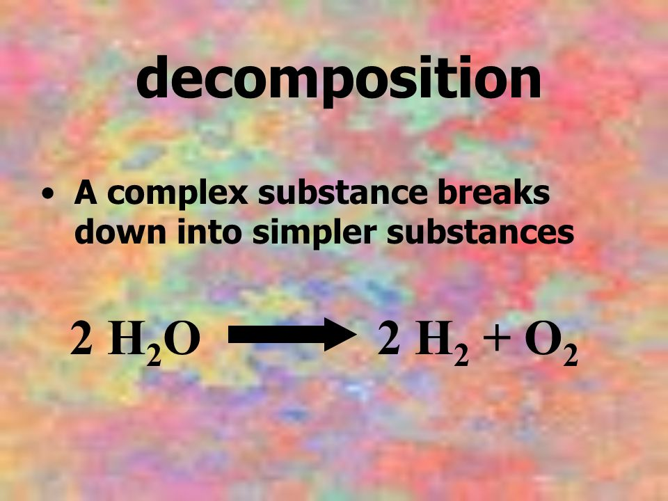 decomposition A complex substance breaks down into simpler substances 2 H2O 2 H2 + O2