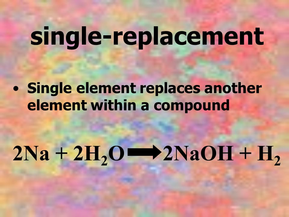single-replacement 2Na + 2H2O 2NaOH + H2