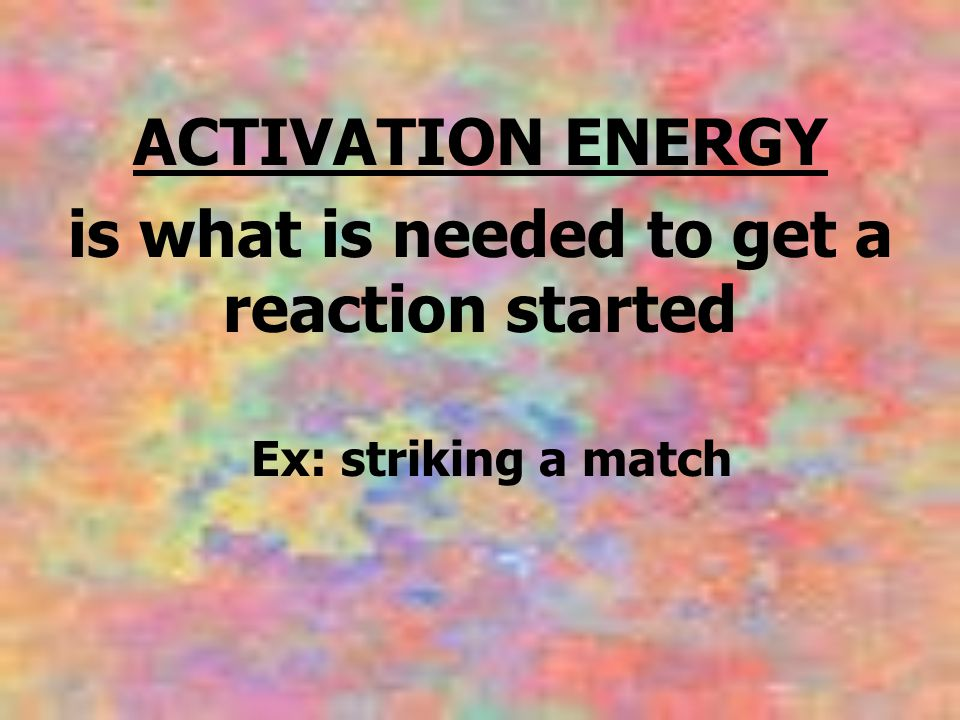 ACTIVATION ENERGY is what is needed to get a reaction started