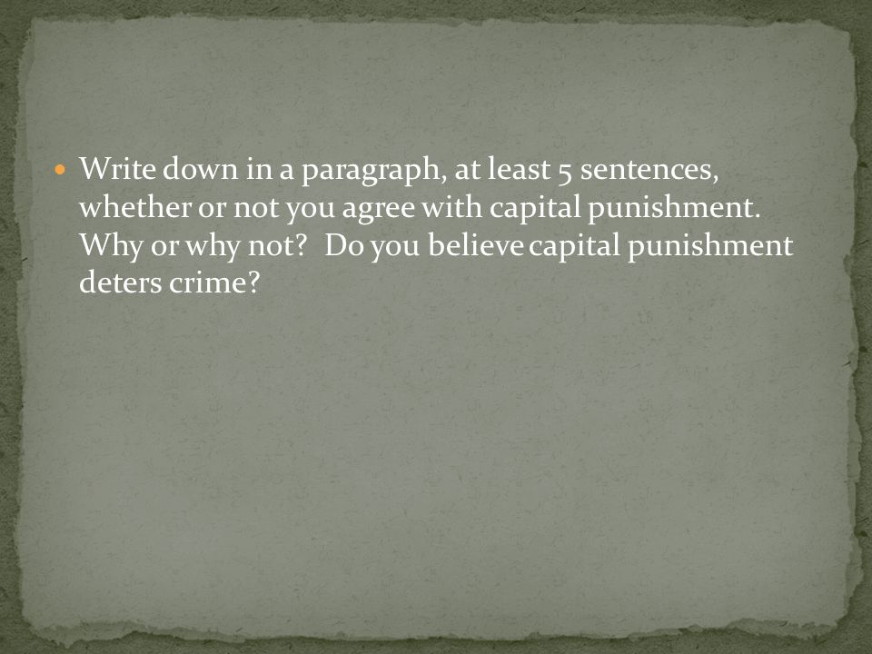 Write down in a paragraph, at least 5 sentences, whether or not you agree with capital punishment.