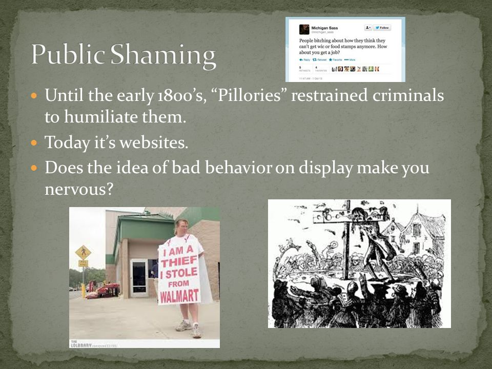 Public Shaming Until the early 1800's, Pillories restrained criminals to humiliate them. Today it's websites.
