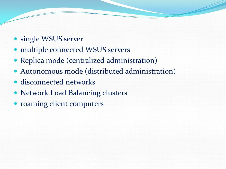 single WSUS server multiple connected WSUS servers. Replica mode (centralized administration) Autonomous mode (distributed administration)