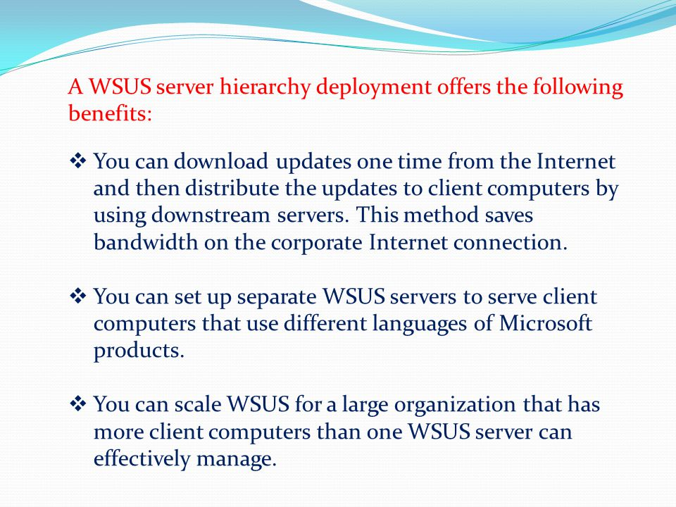 A WSUS server hierarchy deployment offers the following benefits: