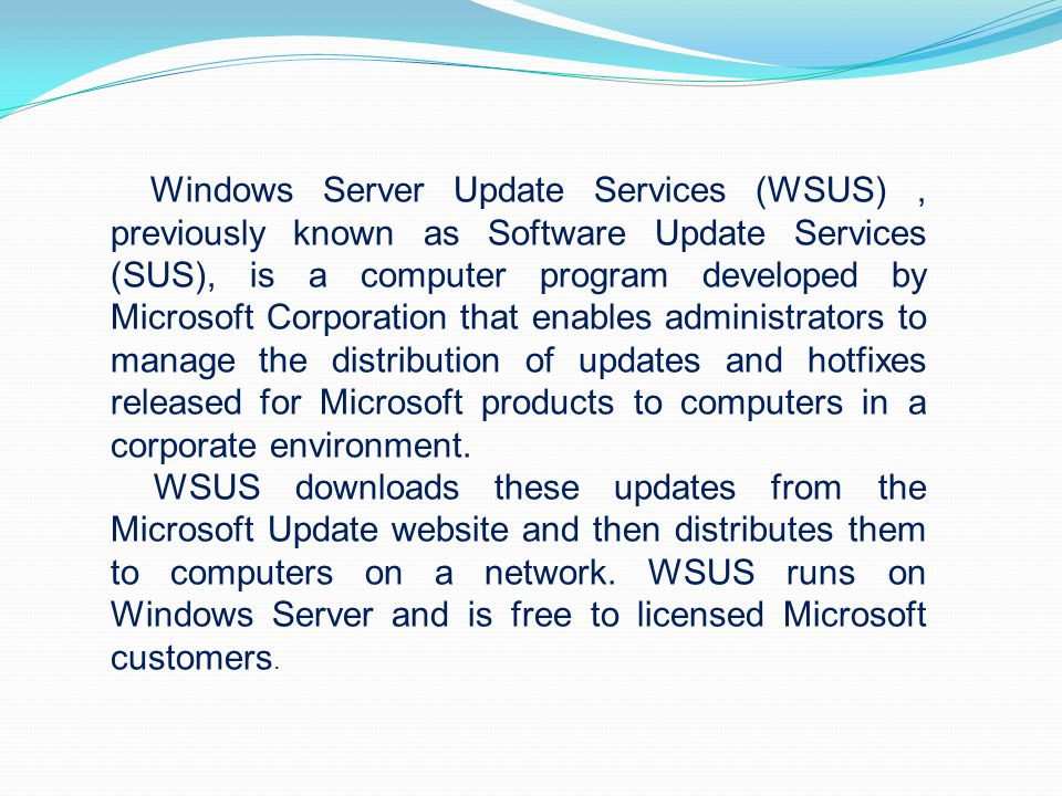 Windows Server Update Services (WSUS) , previously known as Software Update Services (SUS), is a computer program developed by Microsoft Corporation that enables administrators to manage the distribution of updates and hotfixes released for Microsoft products to computers in a corporate environment.