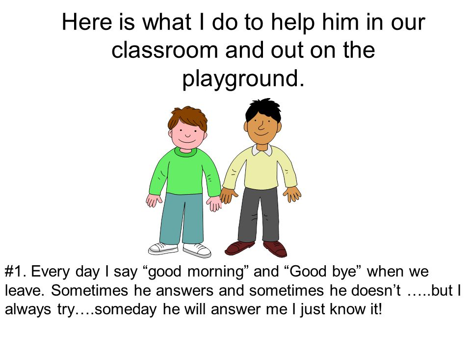 Here is what I do to help him in our classroom and out on the playground.