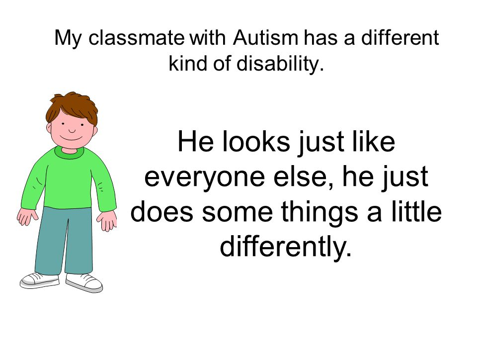 My classmate with Autism has a different kind of disability.