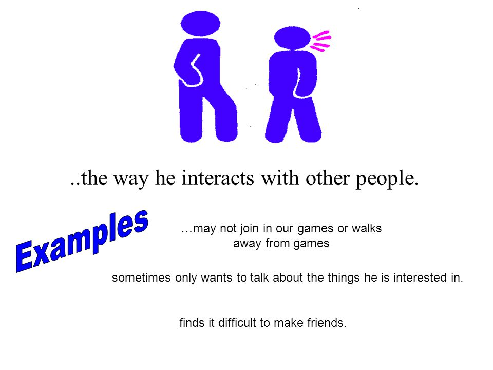 Examples ..the way he interacts with other people.