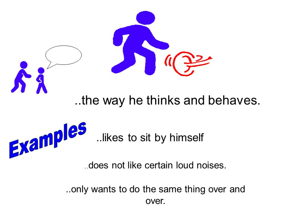 Examples ..the way he thinks and behaves. ..likes to sit by himself