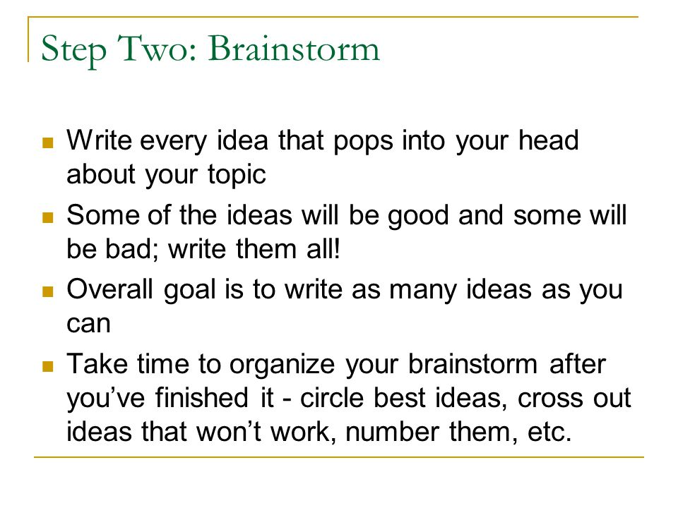 Step Two: Brainstorm Write every idea that pops into your head about your topic.