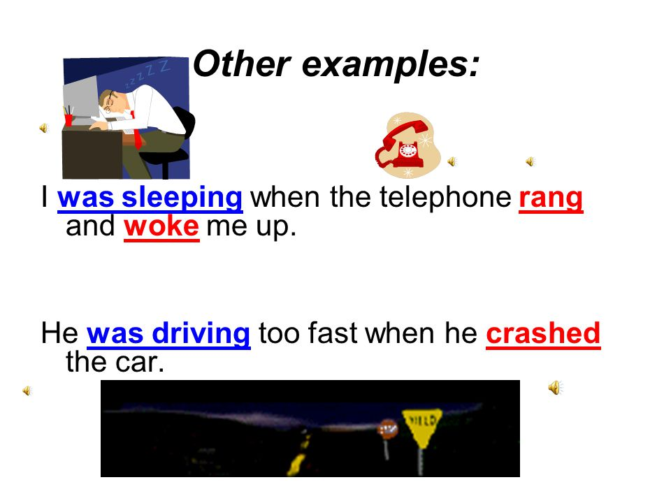 Other examples: I was sleeping when the telephone rang and woke me up.