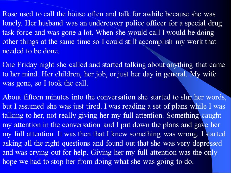 Rose used to call the house often and talk for awhile because she was lonely. Her husband was an undercover police officer for a special drug task force and was gone a lot. When she would call I would be doing other things at the same time so I could still accomplish my work that needed to be done.