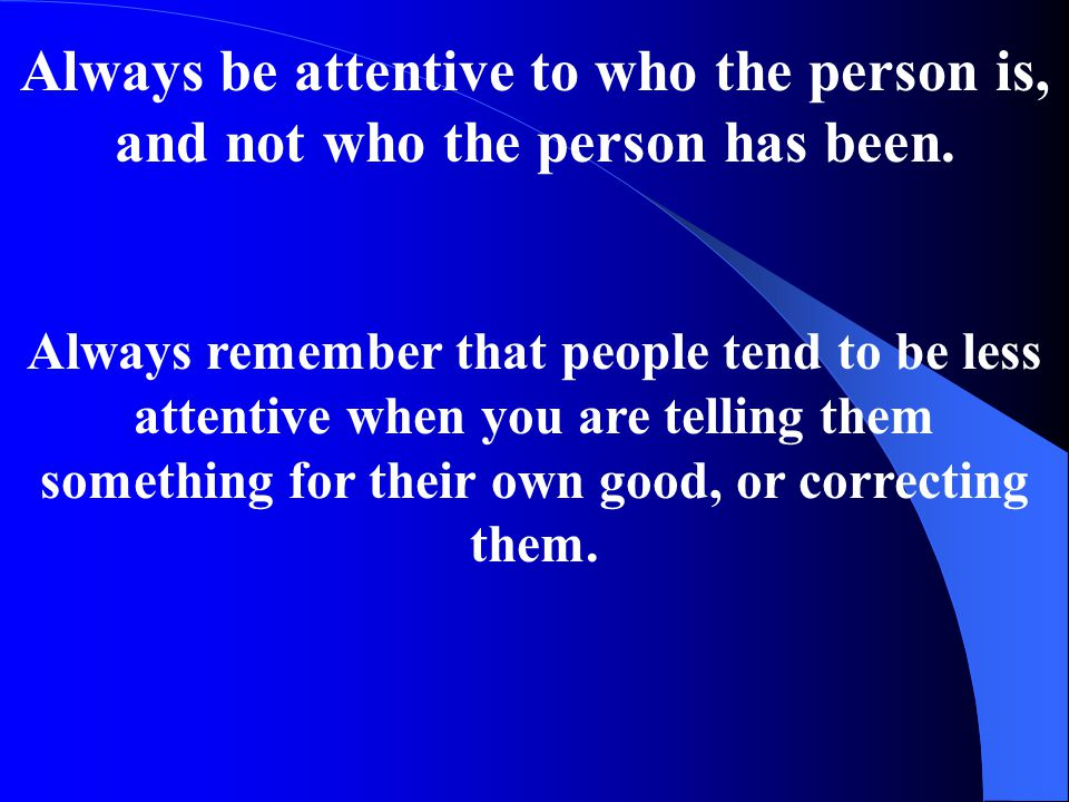 Always be attentive to who the person is, and not who the person has been.