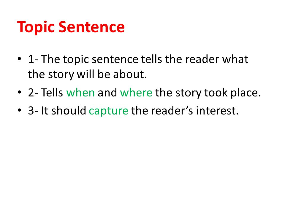 Topic Sentence 1- The topic sentence tells the reader what the story will be about. 2- Tells when and where the story took place.