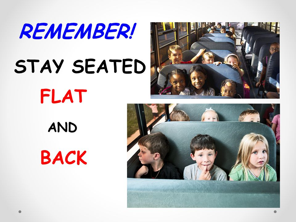 REMEMBER! STAY SEATED FLAT AND BACK