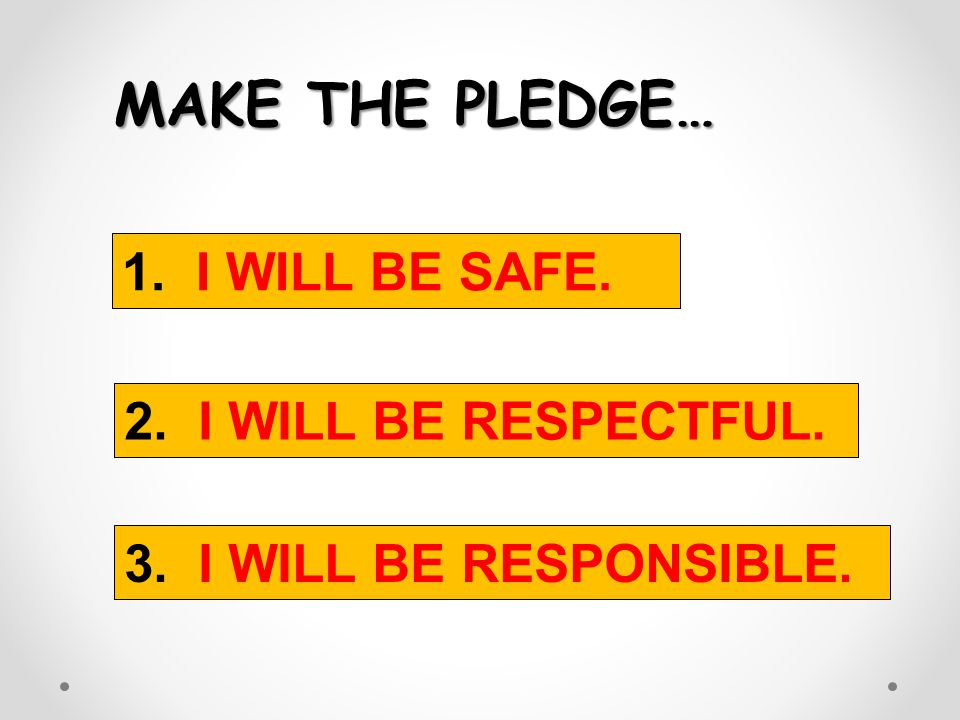 MAKE THE PLEDGE… 1. I WILL BE SAFE. 2. I WILL BE RESPECTFUL.