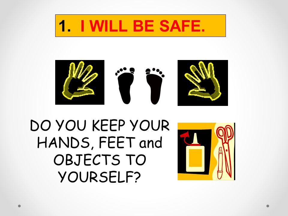 DO YOU KEEP YOUR HANDS, FEET and OBJECTS TO YOURSELF