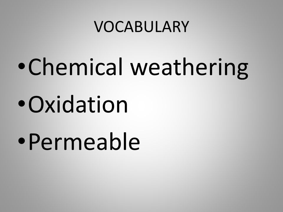 VOCABULARY Chemical weathering Oxidation Permeable