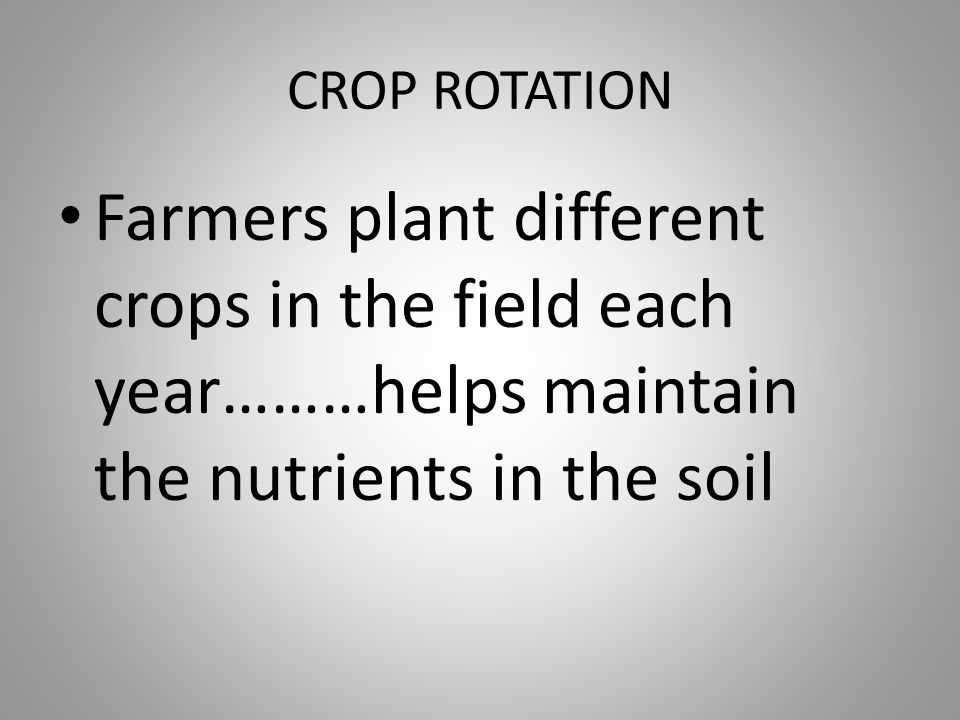 CROP ROTATION Farmers plant different crops in the field each year………helps maintain the nutrients in the soil.