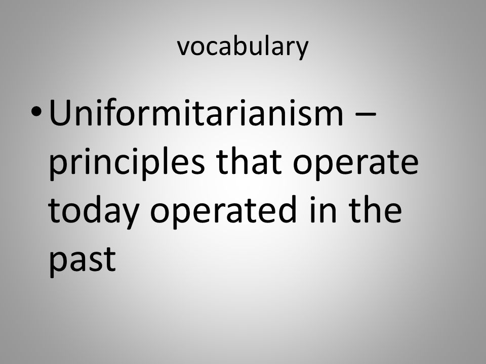Uniformitarianism – principles that operate today operated in the past