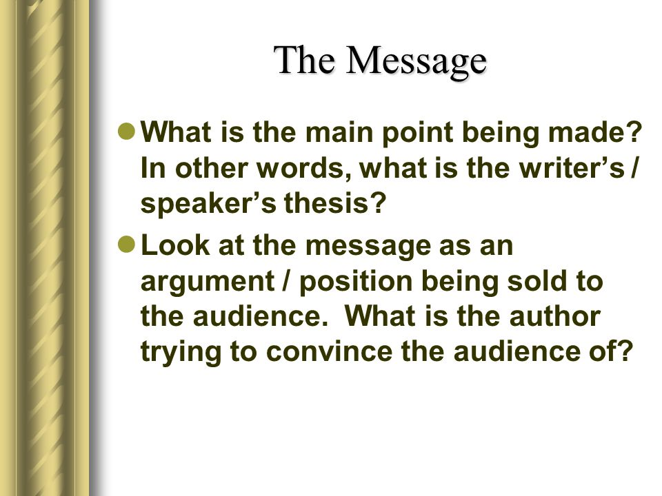 The Message What is the main point being made In other words, what is the writer's / speaker's thesis