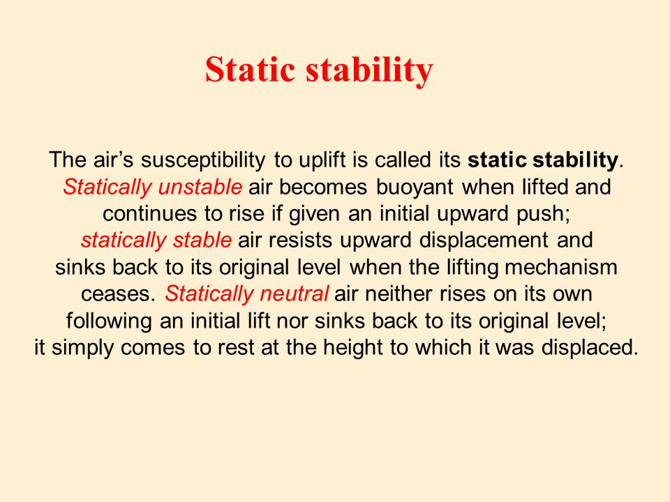 Static stability The air's susceptibility to uplift is called its static stability. Statically unstable air becomes buoyant when lifted and.
