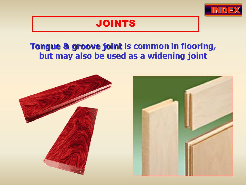 INDEX JOINTS Tongue & groove joint is common in flooring, but may also be used as a widening joint