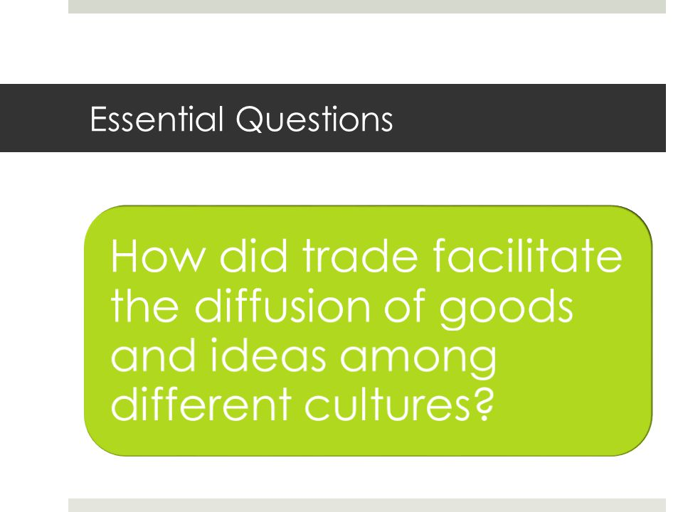 Essential Questions How did trade facilitate the diffusion of goods and ideas among different cultures