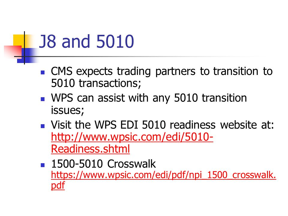 J8 and 5010 CMS expects trading partners to transition to 5010 transactions; WPS can assist with any 5010 transition issues;