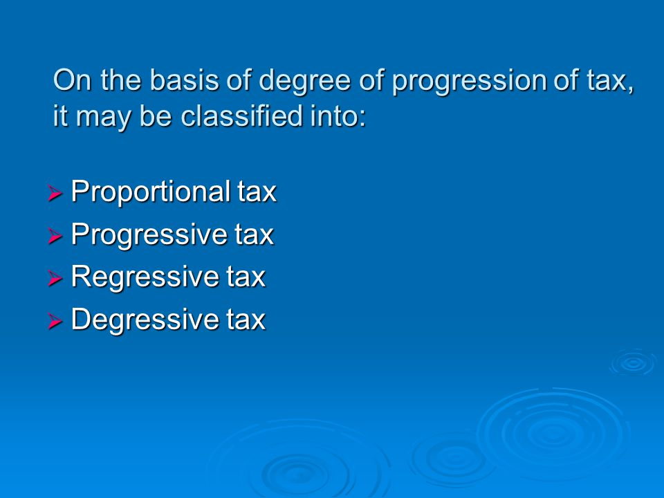 On the basis of degree of progression of tax, it may be classified into: