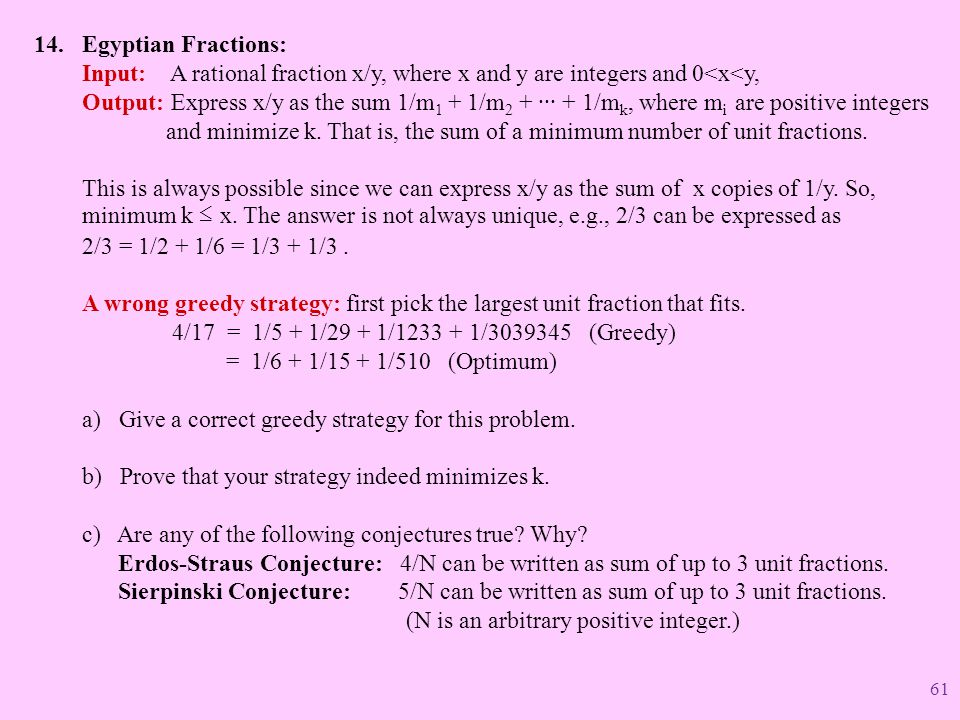 Egyptian Fractions: Input: A rational fraction x/y, where x and y are integers and 0<x<y, Output: Express x/y as the sum 1/m1 + 1/m2 + ··· + 1/mk, where mi are positive integers and minimize k. That is, the sum of a minimum number of unit fractions. This is always possible since we can express x/y as the sum of x copies of 1/y. So, minimum k ≤ x. The answer is not always unique, e.g., 2/3 can be expressed as